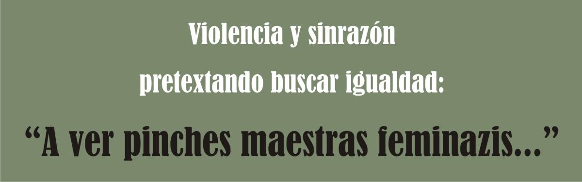 """Violencia y sinrazón pretextando buscar igualdad:  """"A ver pinches maestrasfeminazis…"""""""
